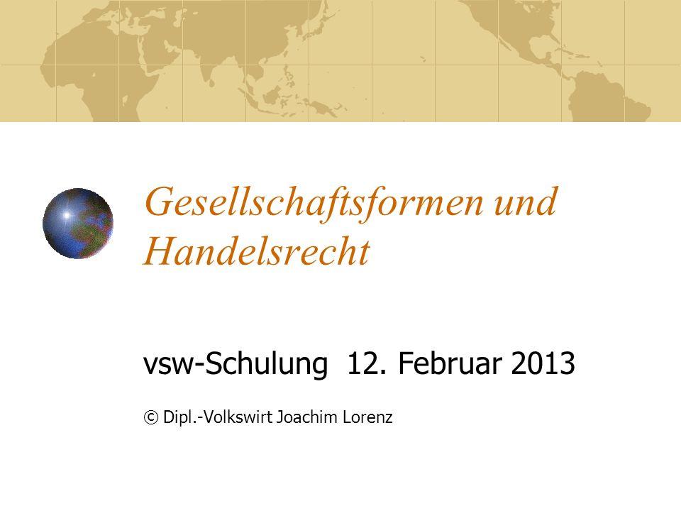 Gesellschaftsformen und Handelsrecht vsw-Schulung 12. Februar 2013 © Dipl.-Volkswirt Joachim Lorenz