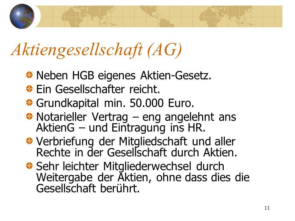 11 Aktiengesellschaft (AG) Neben HGB eigenes Aktien-Gesetz. Ein Gesellschafter reicht. Grundkapital min. 50.000 Euro. Notarieller Vertrag – eng angele