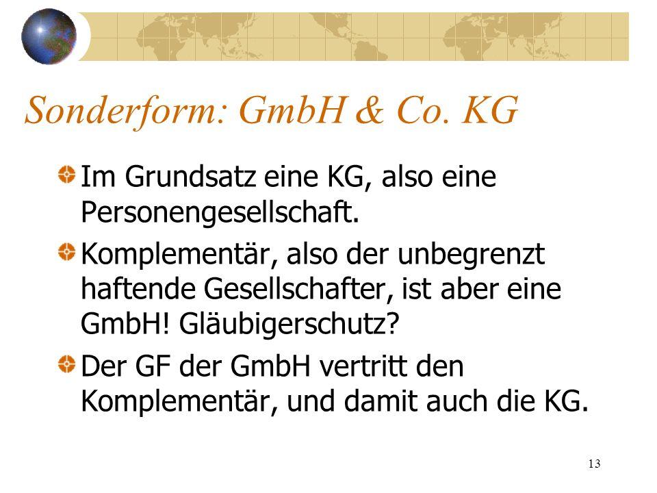 13 Sonderform: GmbH & Co. KG Im Grundsatz eine KG, also eine Personengesellschaft. Komplementär, also der unbegrenzt haftende Gesellschafter, ist aber