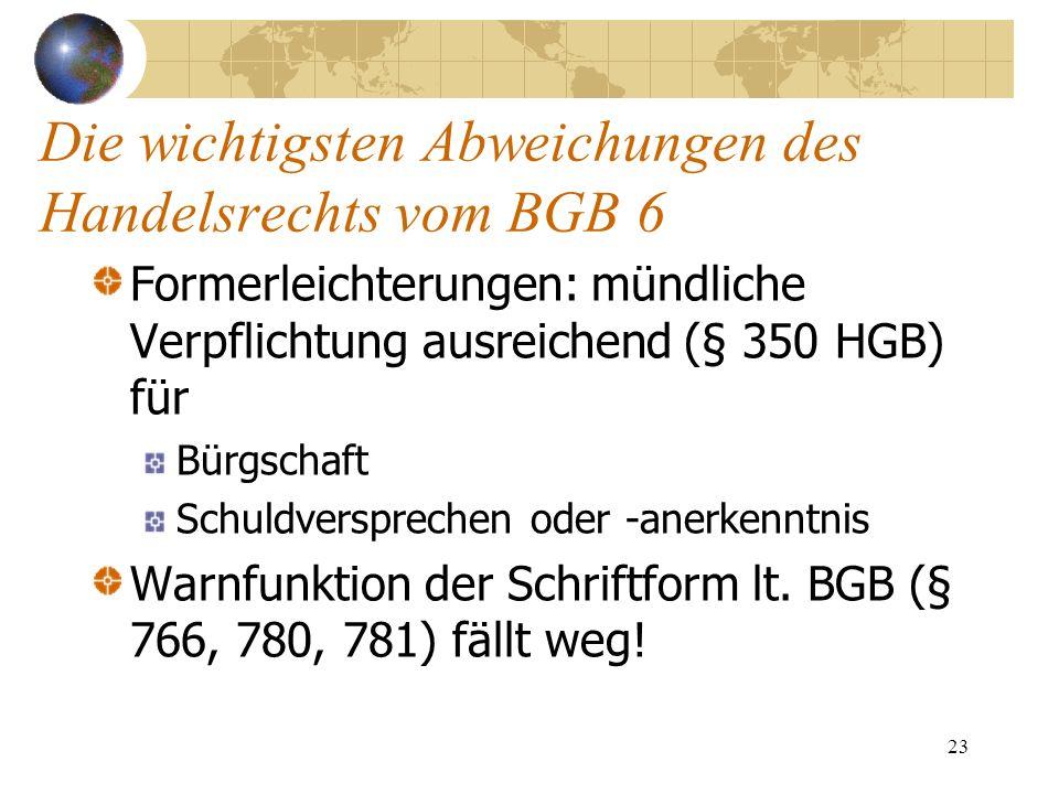 23 Die wichtigsten Abweichungen des Handelsrechts vom BGB 6 Formerleichterungen: mündliche Verpflichtung ausreichend (§ 350 HGB) für Bürgschaft Schuld