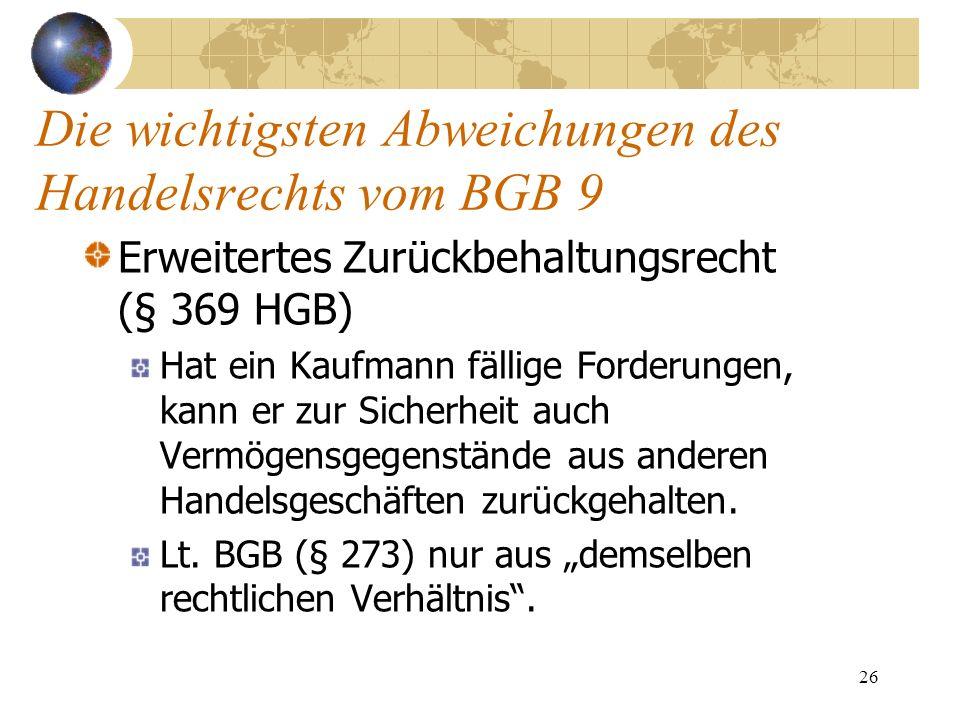 26 Die wichtigsten Abweichungen des Handelsrechts vom BGB 9 Erweitertes Zurückbehaltungsrecht (§ 369 HGB) Hat ein Kaufmann fällige Forderungen, kann e