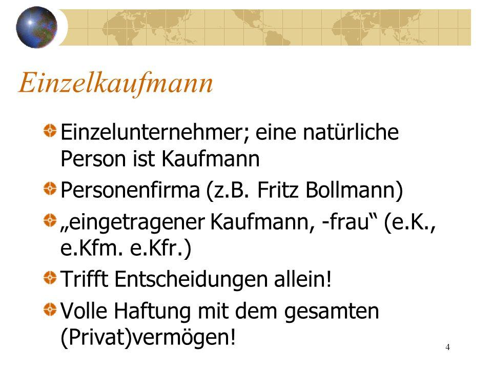 4 Einzelkaufmann Einzelunternehmer; eine natürliche Person ist Kaufmann Personenfirma (z.B. Fritz Bollmann) eingetragener Kaufmann, -frau (e.K., e.Kfm