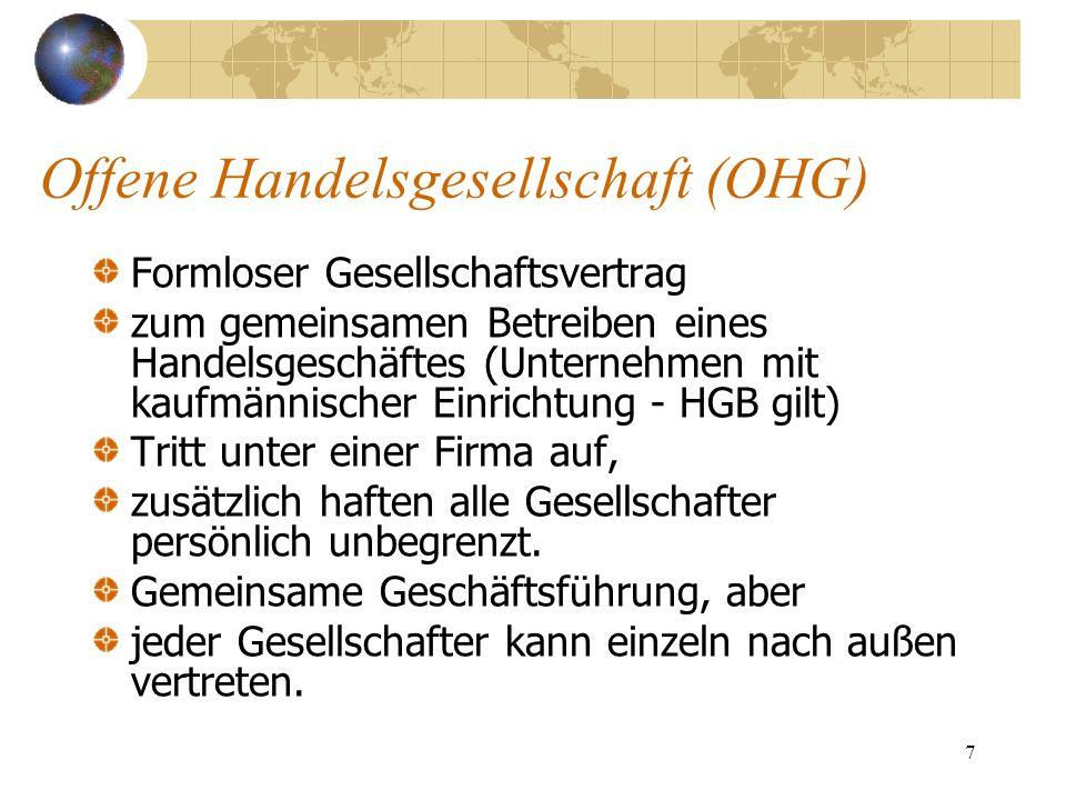 8 Kommanditgesellschaft (KG) Ähnlich oHG, aber: Ein Gesellschafter haftet persönlich unbegrenzt ( phG oder Komplementär).