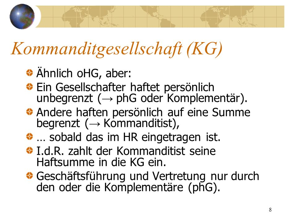 8 Kommanditgesellschaft (KG) Ähnlich oHG, aber: Ein Gesellschafter haftet persönlich unbegrenzt ( phG oder Komplementär). Andere haften persönlich auf