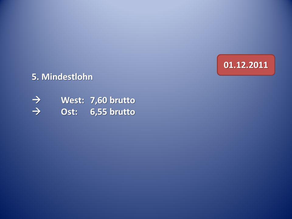 5. Mindestlohn West: 7,60 brutto West: 7,60 brutto Ost: 6,55 brutto Ost: 6,55 brutto 01.12.2011