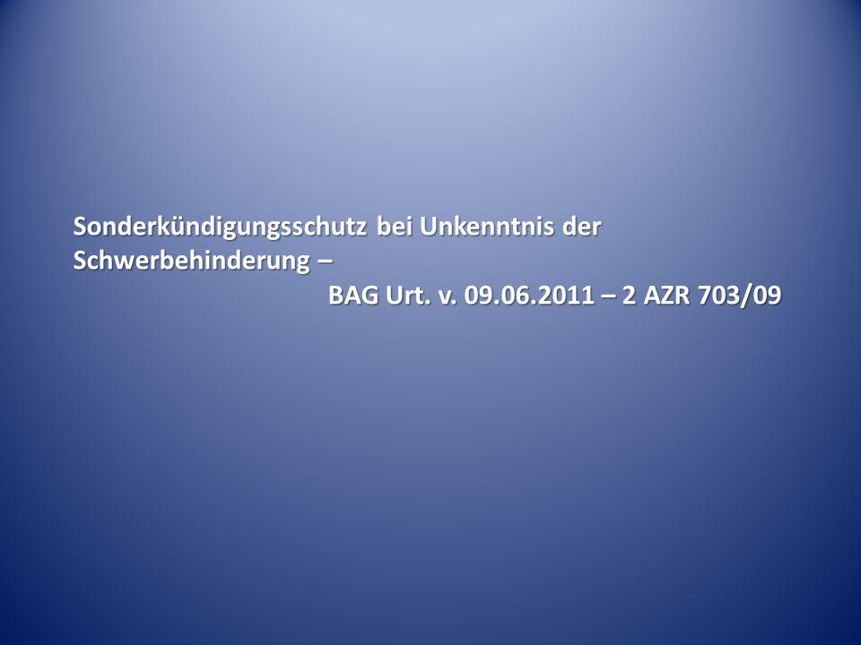 Sonderkündigungsschutz bei Unkenntnis der Schwerbehinderung – BAG Urt. v. 09.06.2011 – 2 AZR 703/09