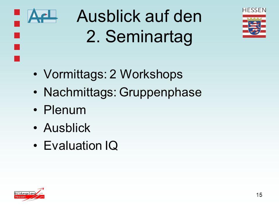 15 Ausblick auf den 2. Seminartag Vormittags: 2 Workshops Nachmittags: Gruppenphase Plenum Ausblick Evaluation IQ