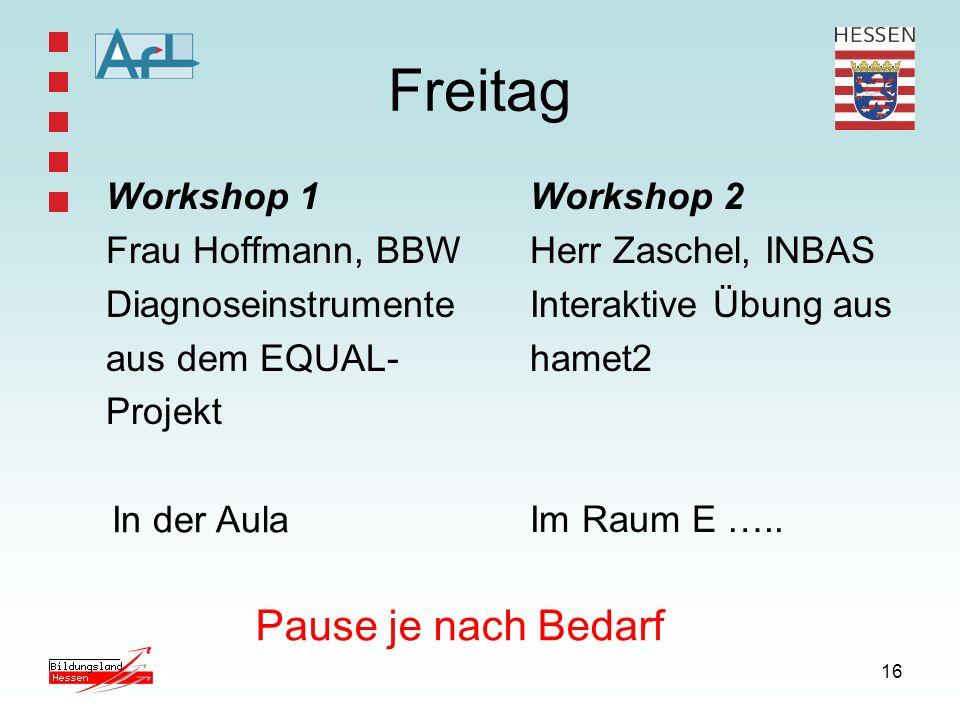 16 Freitag Workshop 1 Frau Hoffmann, BBW Diagnoseinstrumente aus dem EQUAL- Projekt Workshop 2 Herr Zaschel, INBAS Interaktive Übung aus hamet2 Im Rau