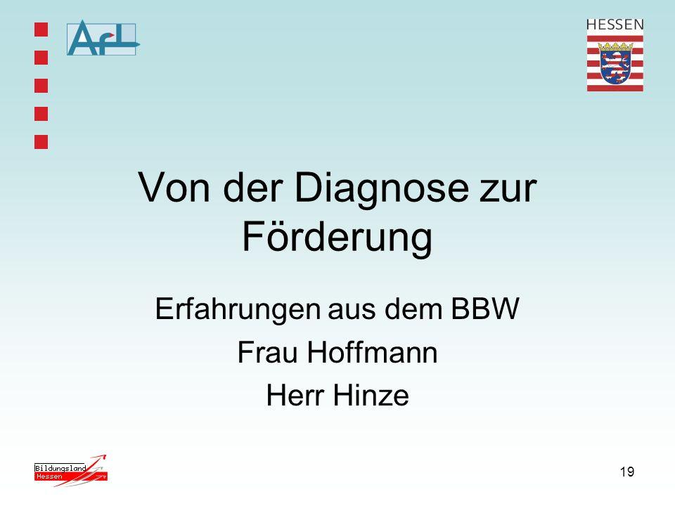 19 Von der Diagnose zur Förderung Erfahrungen aus dem BBW Frau Hoffmann Herr Hinze