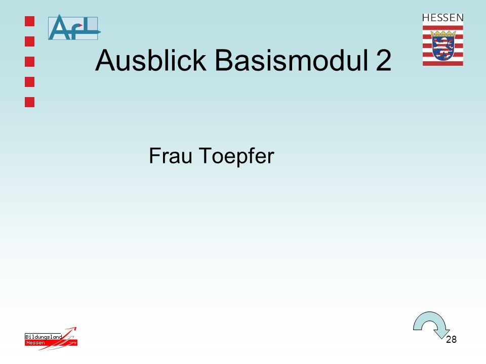 28 Ausblick Basismodul 2 Frau Toepfer