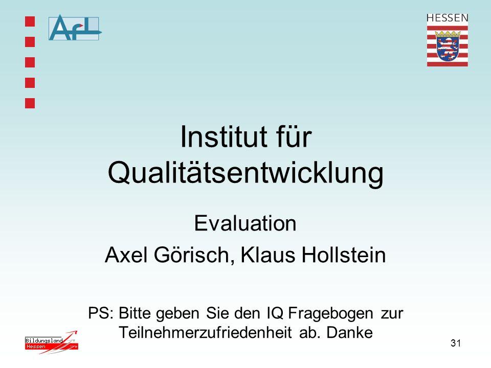 31 Institut für Qualitätsentwicklung Evaluation Axel Görisch, Klaus Hollstein PS: Bitte geben Sie den IQ Fragebogen zur Teilnehmerzufriedenheit ab. Da