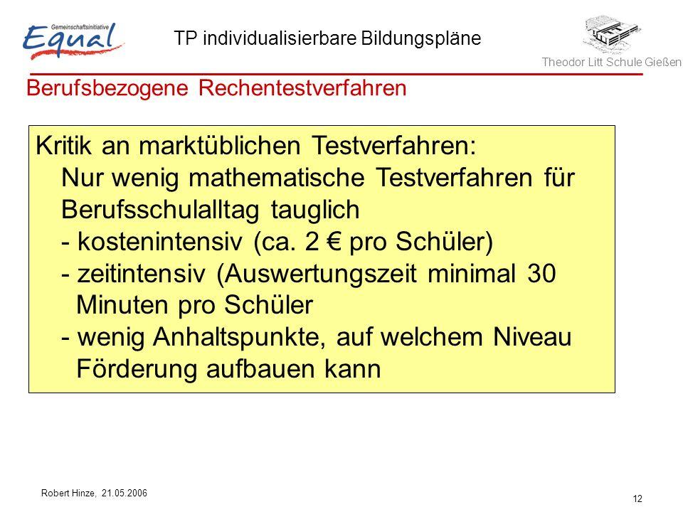 Theodor Litt Schule Gießen TP individualisierbare Bildungspläne Robert Hinze, 21.05.2006 12 Berufsbezogene Rechentestverfahren Kritik an marktüblichen Testverfahren: Nur wenig mathematische Testverfahren für Berufsschulalltag tauglich - kostenintensiv (ca.