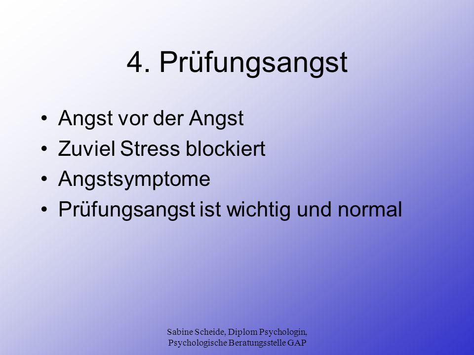 Sabine Scheide, Diplom Psychologin, Psychologische Beratungsstelle GAP 4. Prüfungsangst Angst vor der Angst Zuviel Stress blockiert Angstsymptome Prüf