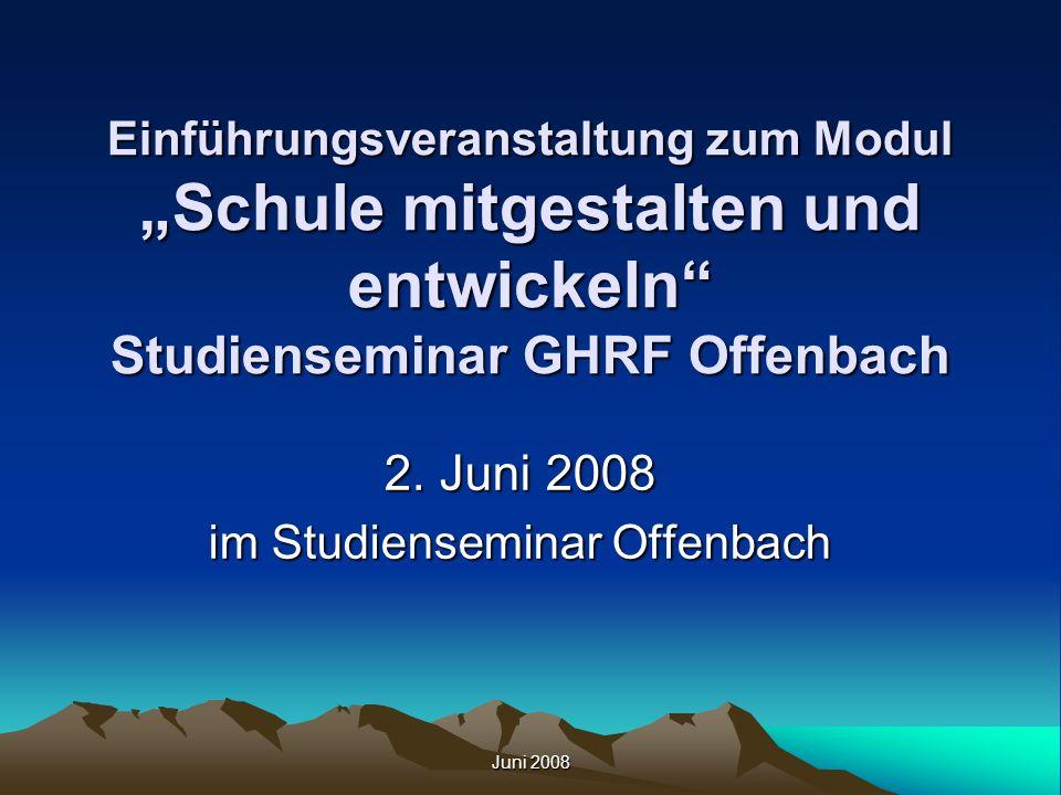 Juni 2008 Einführungsveranstaltung zum Modul Schule mitgestalten und entwickeln Studienseminar GHRF Offenbach 2. Juni 2008 im Studienseminar Offenbach