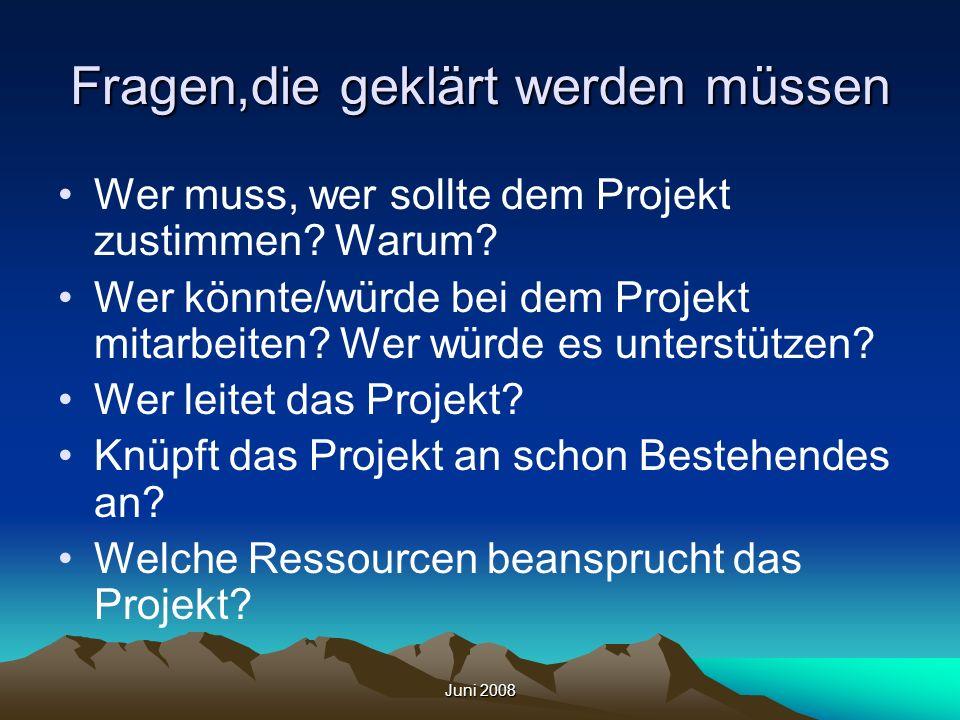 Juni 2008 Fragen,die geklärt werden müssen Wer muss, wer sollte dem Projekt zustimmen? Warum? Wer könnte/würde bei dem Projekt mitarbeiten? Wer würde