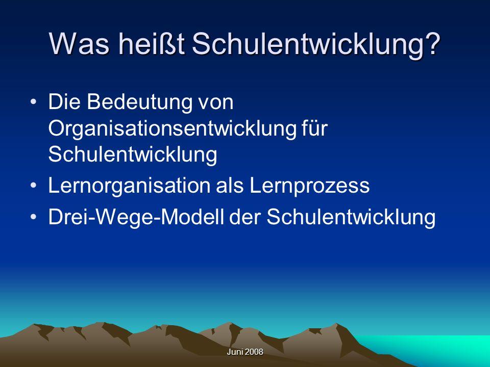 Juni 2008 Was heißt Schulentwicklung? Die Bedeutung von Organisationsentwicklung für Schulentwicklung Lernorganisation als Lernprozess Drei-Wege-Model