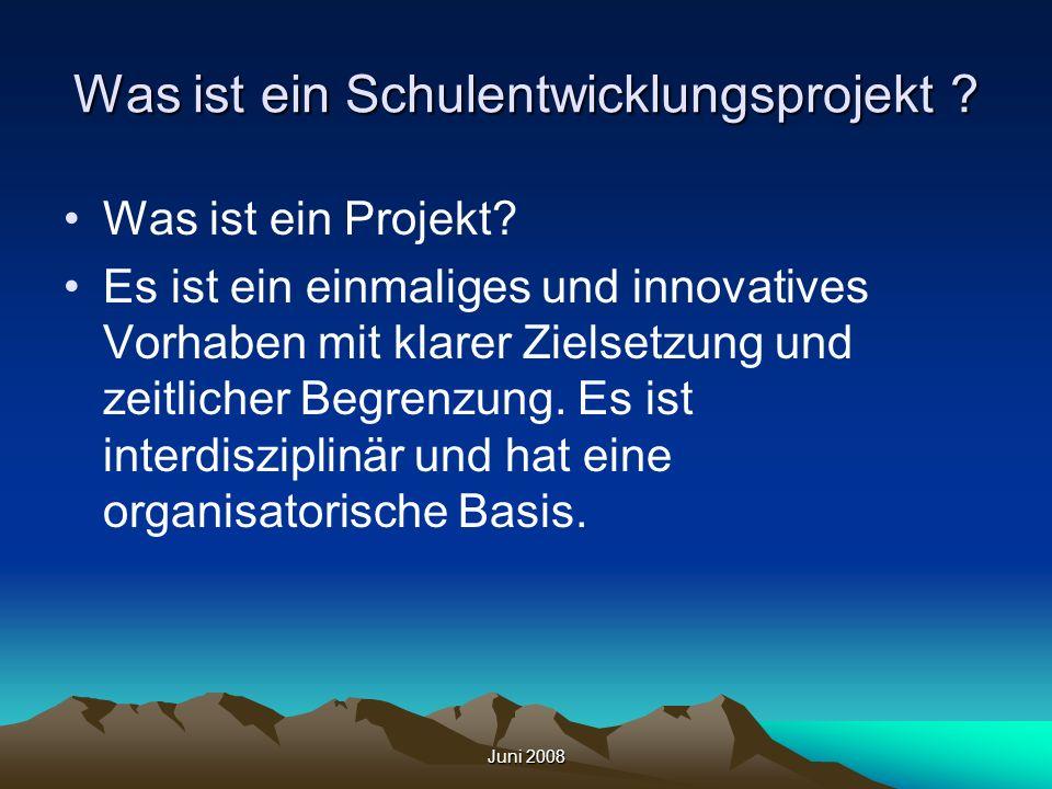 Juni 2008 Was ist ein Schulentwicklungsprojekt ? Was ist ein Projekt? Es ist ein einmaliges und innovatives Vorhaben mit klarer Zielsetzung und zeitli