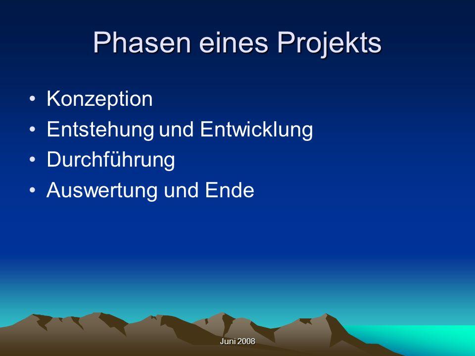 Juni 2008 Phasen eines Projekts Konzeption Entstehung und Entwicklung Durchführung Auswertung und Ende