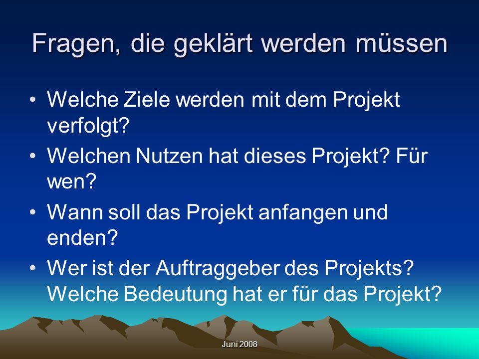 Juni 2008 Fragen, die geklärt werden müssen Welche Ziele werden mit dem Projekt verfolgt? Welchen Nutzen hat dieses Projekt? Für wen? Wann soll das Pr