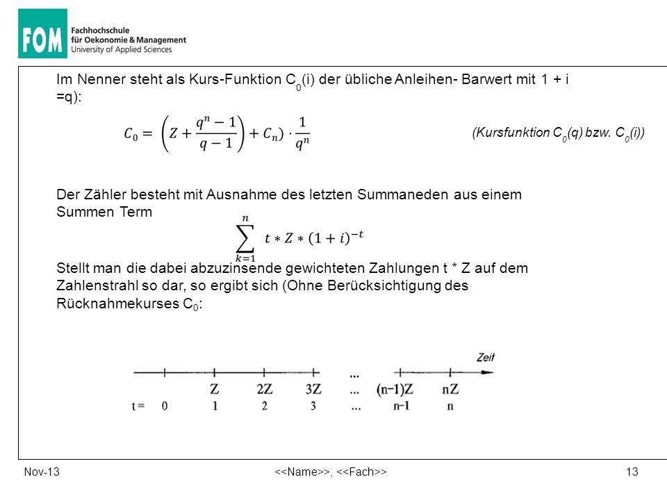 13 >, >Nov-13 Im Nenner steht als Kurs-Funktion C 0 (i) der übliche Anleihen- Barwert mit 1 + i =q): (Kursfunktion C 0 (q) bzw. C 0 (i)) Der Zähler be