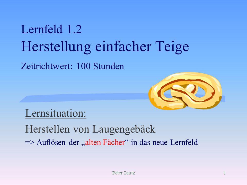 Peter Tautz1 Lernfeld 1.2 Herstellung einfacher Teige Zeitrichtwert: 100 Stunden Lernsituation: Herstellen von Laugengebäck => Auflösen der alten Fäch