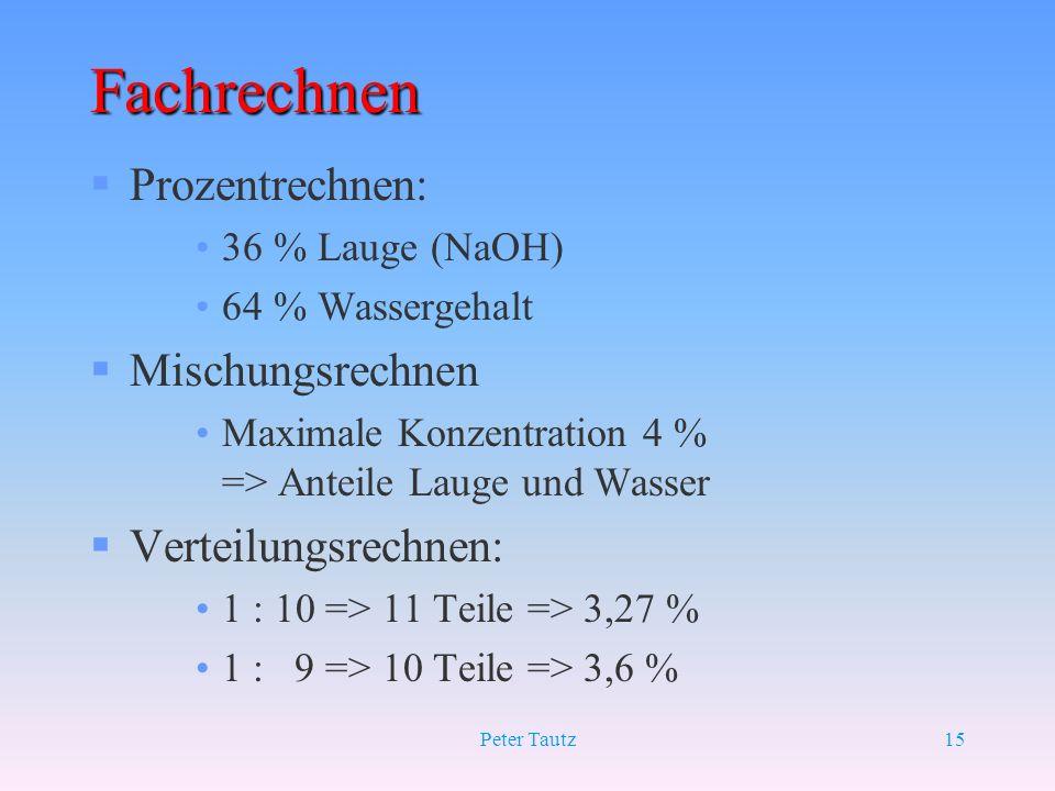 Peter Tautz15 Fachrechnen §Prozentrechnen: 36 % Lauge (NaOH) 64 % Wassergehalt §Mischungsrechnen Maximale Konzentration 4 % => Anteile Lauge und Wasse