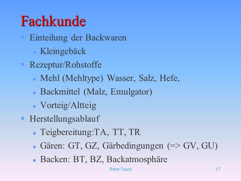 Peter Tautz17 Fachkunde §Einteilung der Backwaren l Kleingebäck §Rezeptur/Rohstoffe l Mehl (Mehltype) Wasser, Salz, Hefe, l Backmittel (Malz, Emulgato