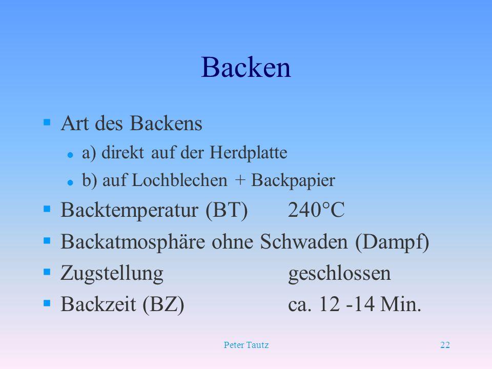Peter Tautz22 Backen §Art des Backens l a) direkt auf der Herdplatte l b) auf Lochblechen + Backpapier §Backtemperatur (BT)240°C §Backatmosphäre ohne
