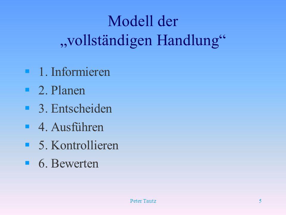 Peter Tautz5 Modell der vollständigen Handlung § 1. Informieren § 2. Planen § 3. Entscheiden § 4. Ausführen § 5. Kontrollieren § 6. Bewerten