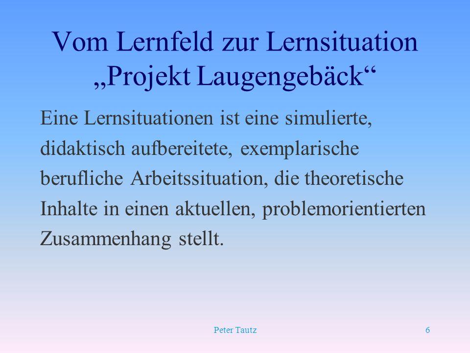 Peter Tautz6 Vom Lernfeld zur Lernsituation Projekt Laugengebäck Eine Lernsituationen ist eine simulierte, didaktisch aufbereitete, exemplarische beru