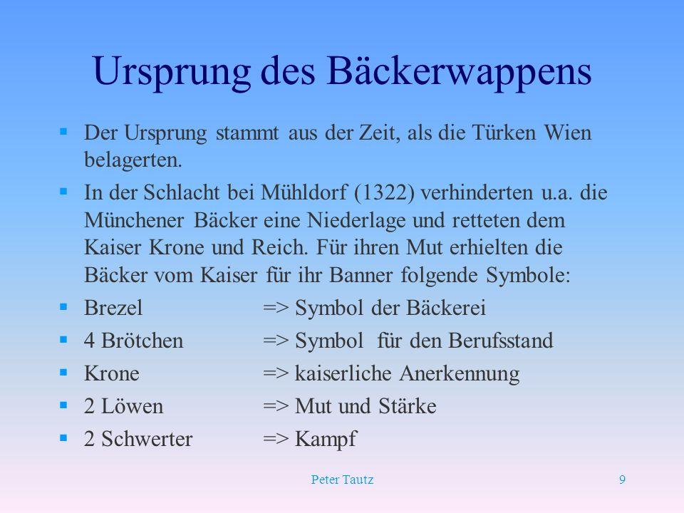 Peter Tautz9 Ursprung des Bäckerwappens §Der Ursprung stammt aus der Zeit, als die Türken Wien belagerten. §In der Schlacht bei Mühldorf (1322) verhin