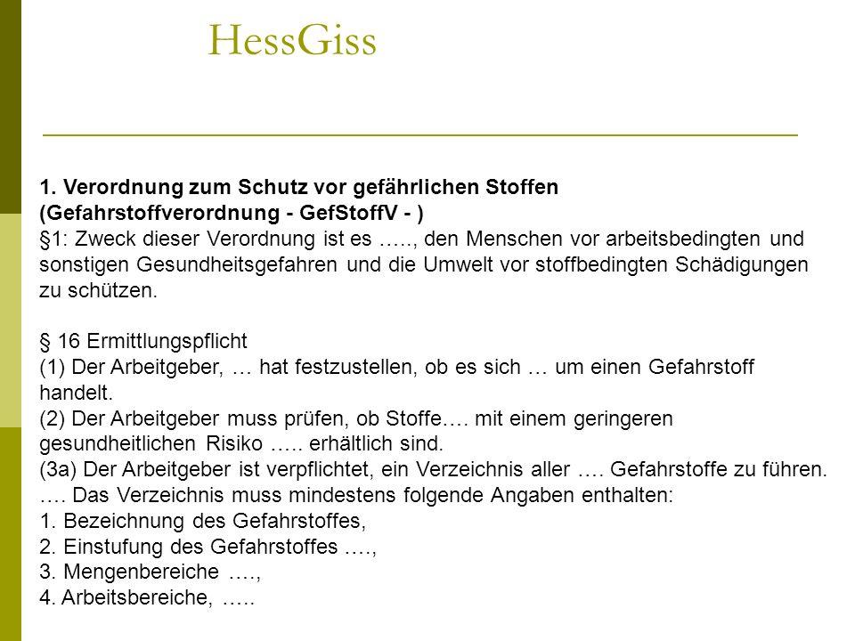 HessGiss 1. Verordnung zum Schutz vor gefährlichen Stoffen (Gefahrstoffverordnung - GefStoffV - ) §1: Zweck dieser Verordnung ist es ….., den Menschen