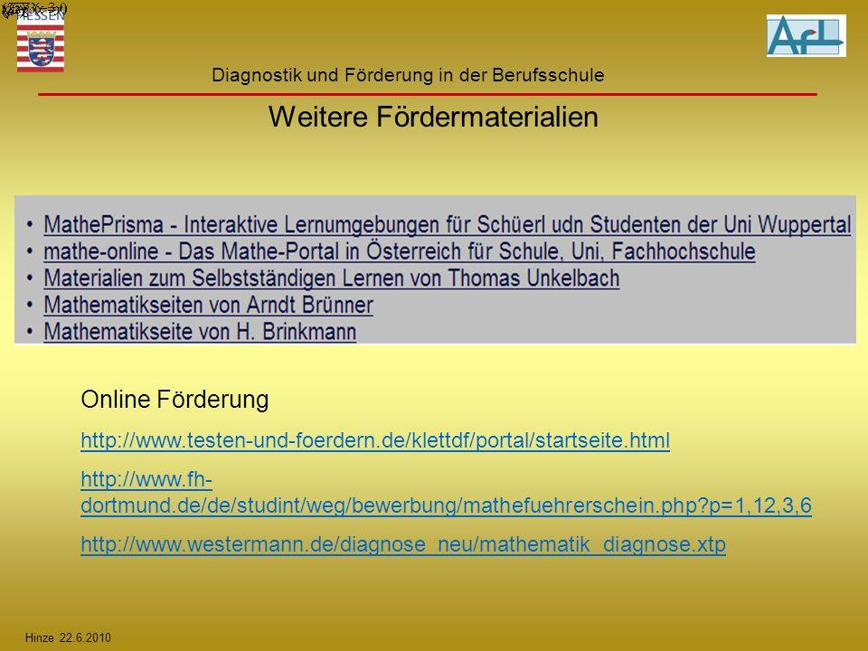 Hinze 22.6.2010 Diagnostik und Förderung in der Berufsschule Online Förderung http://www.testen-und-foerdern.de/klettdf/portal/startseite.html http://www.fh- dortmund.de/de/studint/weg/bewerbung/mathefuehrerschein.php?p=1,12,3,6 http://www.westermann.de/diagnose_neu/mathematik_diagnose.xtp Weitere Fördermaterialien