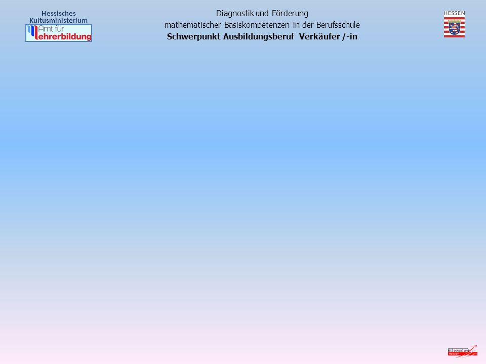 Hessisches Kultusministerium Diagnostik und Förderung mathematischer Basiskompetenzen in der Berufsschule Schwerpunkt Ausbildungsberuf Verkäufer /-in