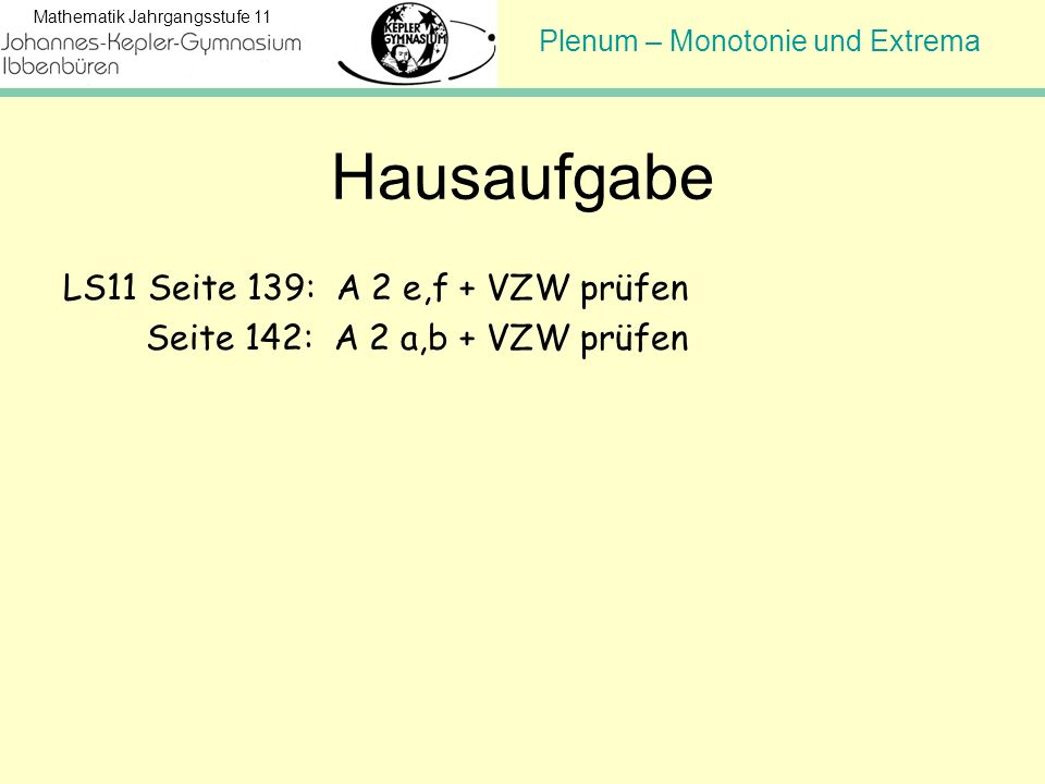 Plenum – Monotonie und Extrema Mathematik Jahrgangsstufe 11 Hausaufgabe LS11 Seite 139: A 2 e,f + VZW prüfen Seite 142: A 2 a,b + VZW prüfen
