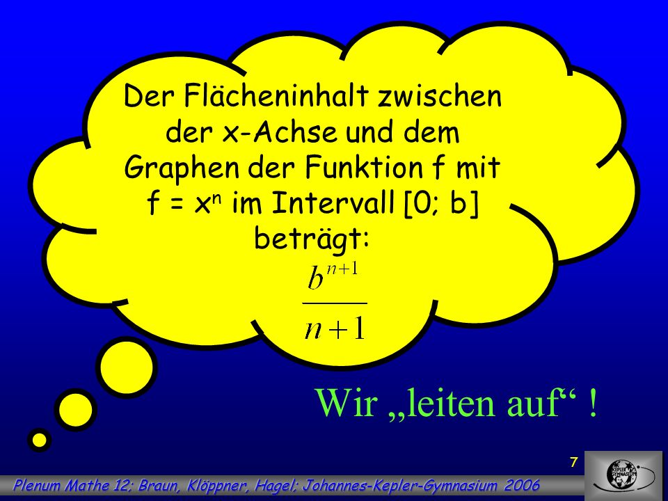 7 Der Flächeninhalt zwischen der x-Achse und dem Graphen der Funktion f mit f = x n im Intervall [0; b] beträgt: Wir leiten auf !
