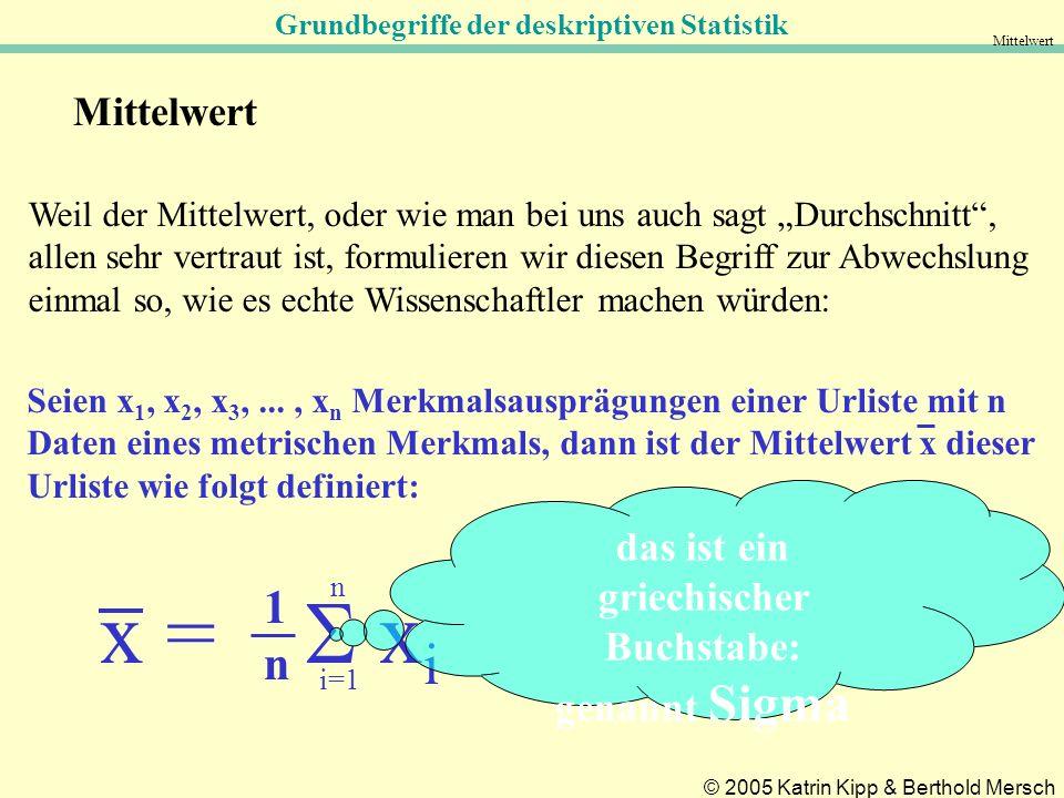 Grundbegriffe der deskriptiven Statistik © 2005 Katrin Kipp & Berthold Mersch Mittelwert Weil der Mittelwert, oder wie man bei uns auch sagt Durchschnitt, allen sehr vertraut ist, formulieren wir diesen Begriff zur Abwechslung einmal so, wie es echte Wissenschaftler machen würden: Seien x 1, x 2, x 3,..., x n Merkmalsausprägungen einer Urliste mit n Daten eines metrischen Merkmals, dann ist der Mittelwert x dieser Urliste wie folgt definiert: x = x i i=1 n 1n1n das ist ein griechischer Buchstabe: genannt Sigma