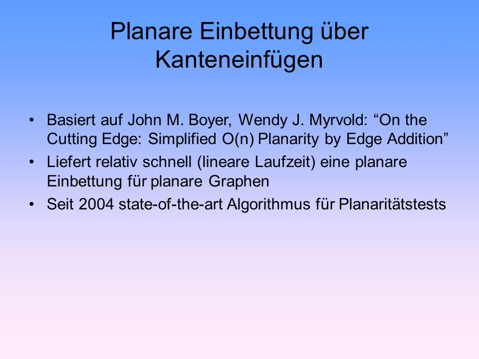 Planare Einbettung über Kanteneinfügen Basiert auf John M. Boyer, Wendy J. Myrvold: On the Cutting Edge: Simplified O(n) Planarity by Edge Addition Li