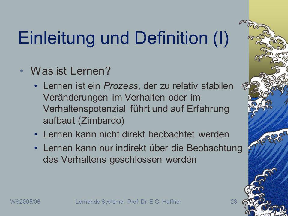 WS2005/06Lernende Systeme - Prof. Dr. E.G. Haffner23 Einleitung und Definition (I) Was ist Lernen? Lernen ist ein Prozess, der zu relativ stabilen Ver