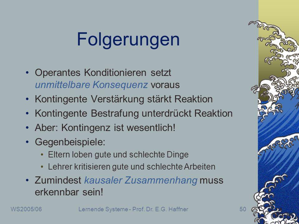 WS2005/06Lernende Systeme - Prof. Dr. E.G. Haffner50 Folgerungen Operantes Konditionieren setzt unmittelbare Konsequenz voraus Kontingente Verstärkung
