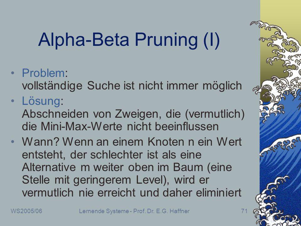 WS2005/06Lernende Systeme - Prof. Dr. E.G. Haffner71 Alpha-Beta Pruning (I) Problem: vollständige Suche ist nicht immer möglich Lösung: Abschneiden vo