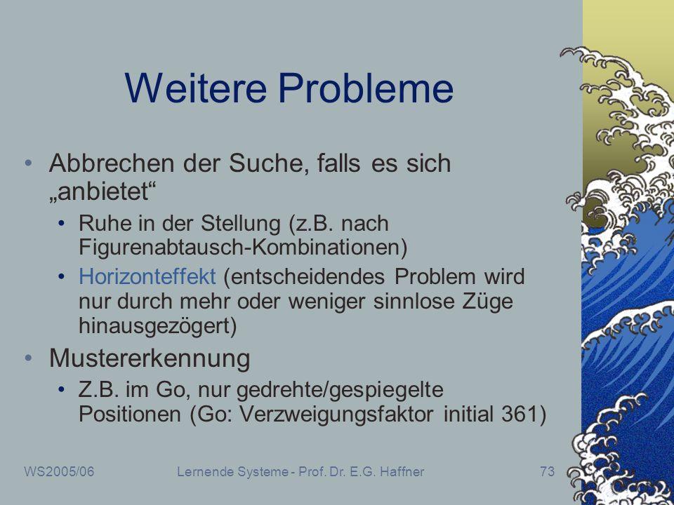 WS2005/06Lernende Systeme - Prof. Dr. E.G. Haffner73 Weitere Probleme Abbrechen der Suche, falls es sich anbietet Ruhe in der Stellung (z.B. nach Figu