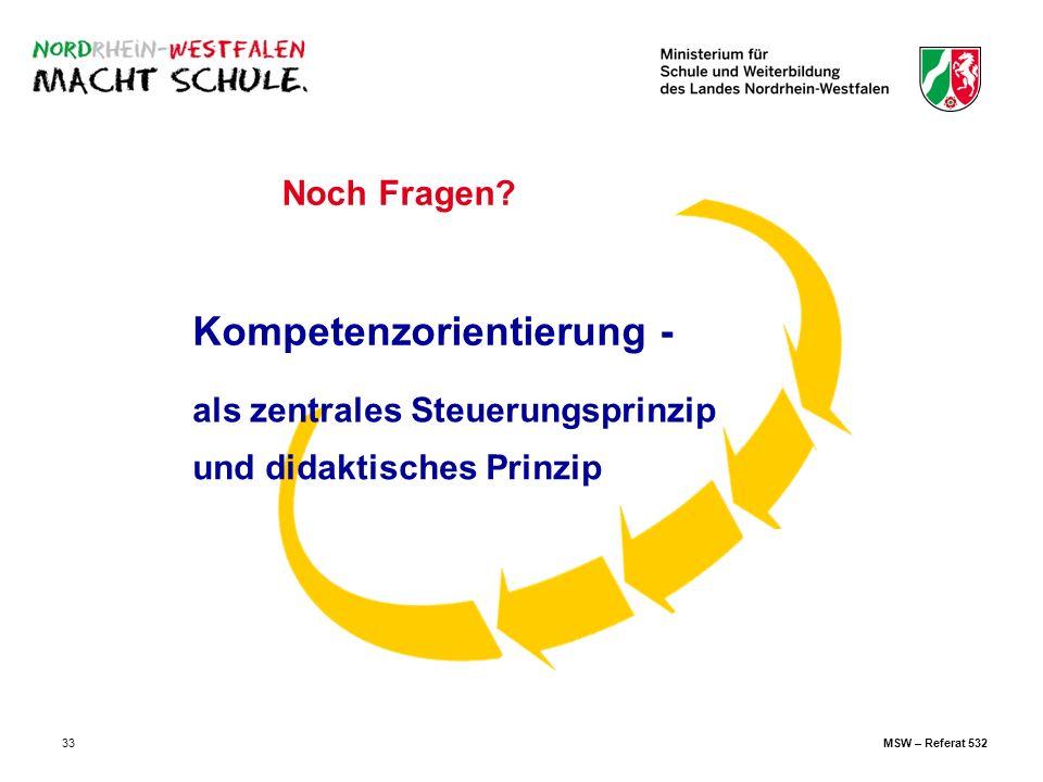 33 als zentrales Steuerungsprinzip und didaktisches Prinzip Kompetenzorientierung - Noch Fragen? MSW – Referat 532