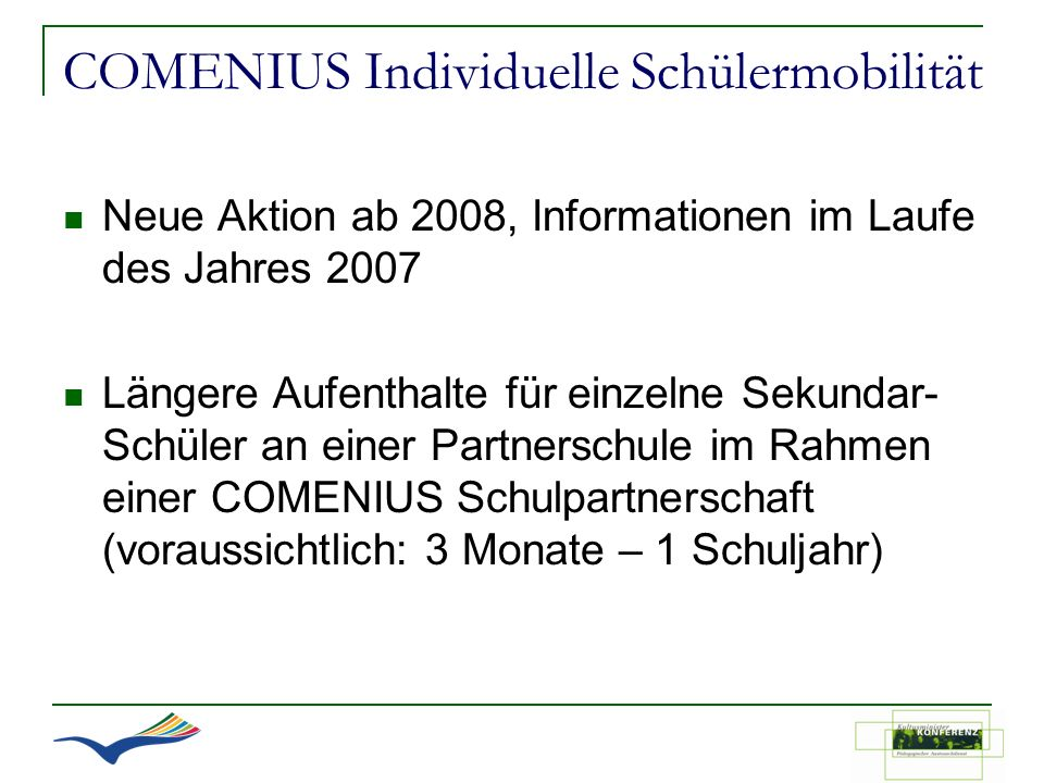 COMENIUS Individuelle Schülermobilität Neue Aktion ab 2008, Informationen im Laufe des Jahres 2007 Längere Aufenthalte für einzelne Sekundar- Schüler