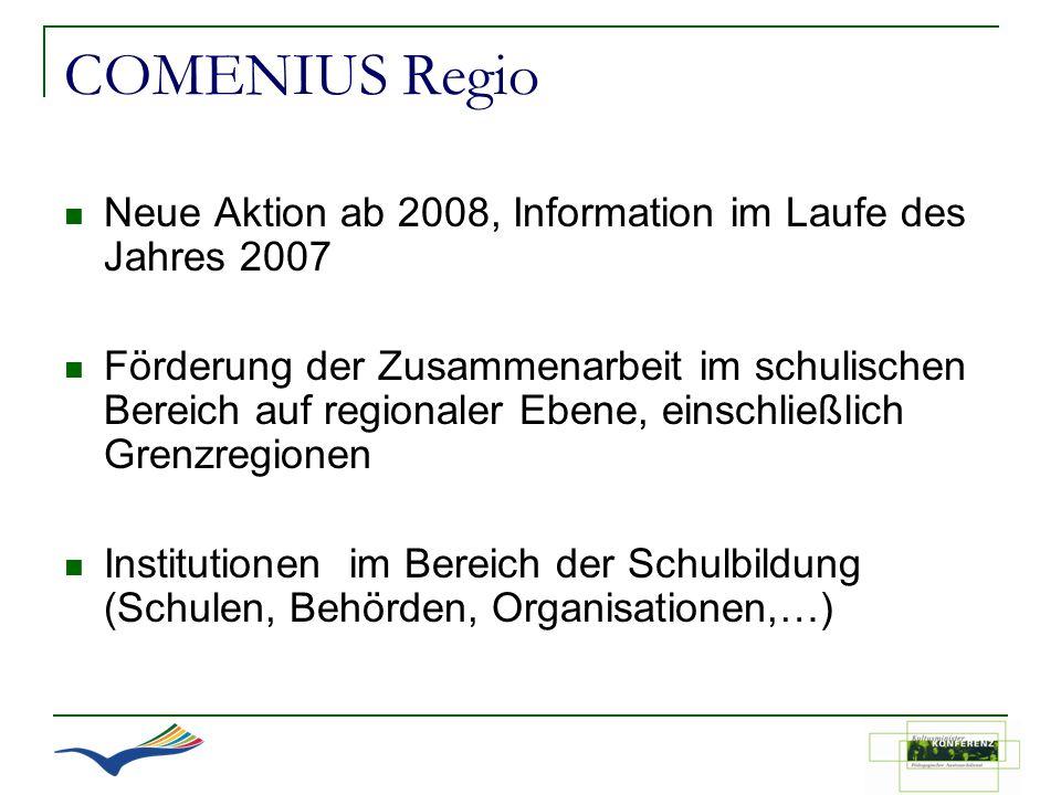 COMENIUS Regio Neue Aktion ab 2008, Information im Laufe des Jahres 2007 Förderung der Zusammenarbeit im schulischen Bereich auf regionaler Ebene, ein