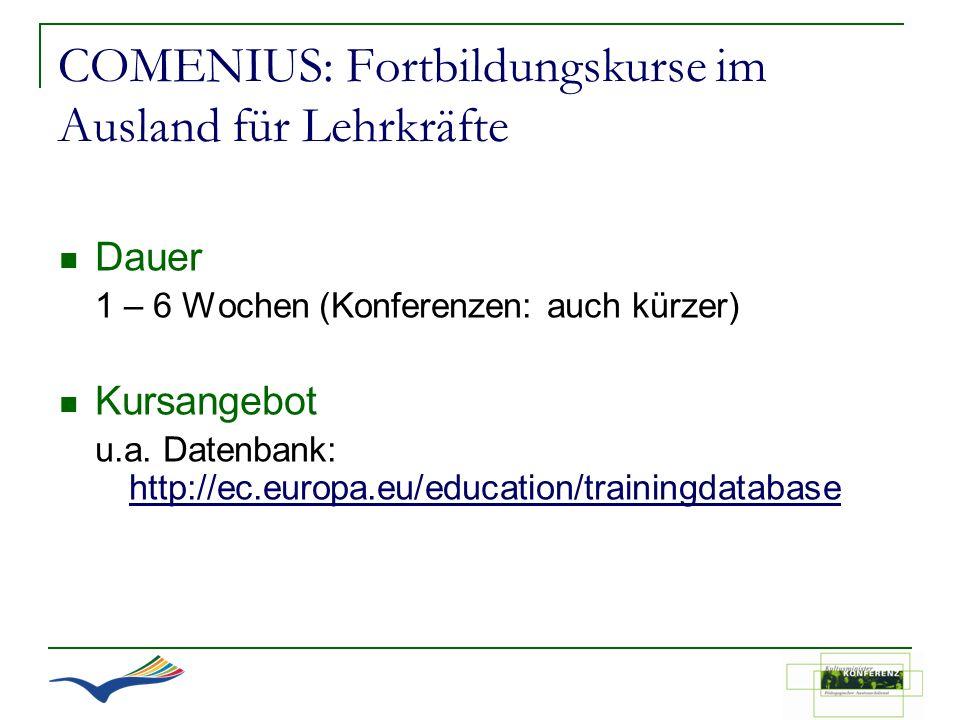 COMENIUS: Fortbildungskurse im Ausland für Lehrkräfte Dauer 1 – 6 Wochen (Konferenzen: auch kürzer) Kursangebot u.a. Datenbank: http://ec.europa.eu/ed
