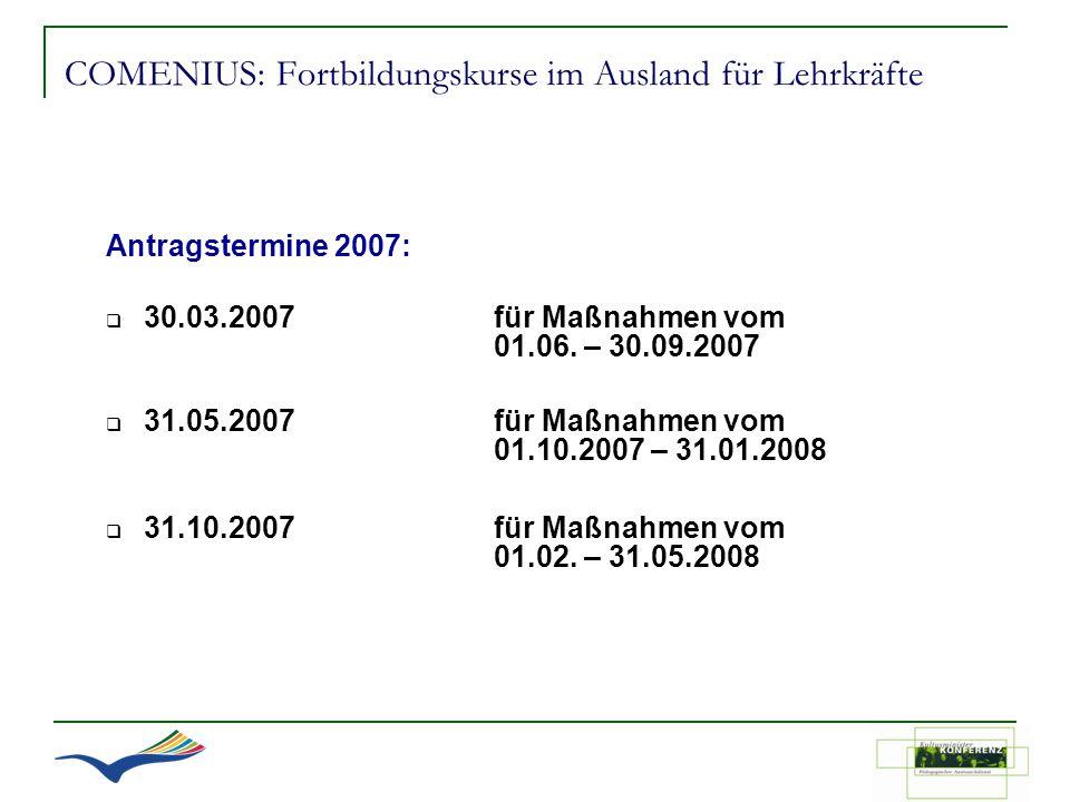 COMENIUS: Fortbildungskurse im Ausland für Lehrkräfte Antragstermine 2007: 30.03.2007für Maßnahmen vom 01.06. – 30.09.2007 31.05.2007für Maßnahmen vom
