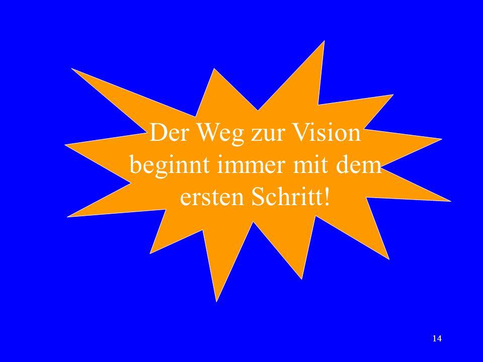14 Der Weg zur Vision beginnt immer mit dem ersten Schritt!
