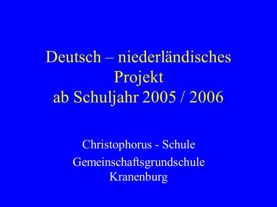 Deutsch – niederländisches Projekt ab Schuljahr 2005 / 2006 Christophorus - Schule Gemeinschaftsgrundschule Kranenburg
