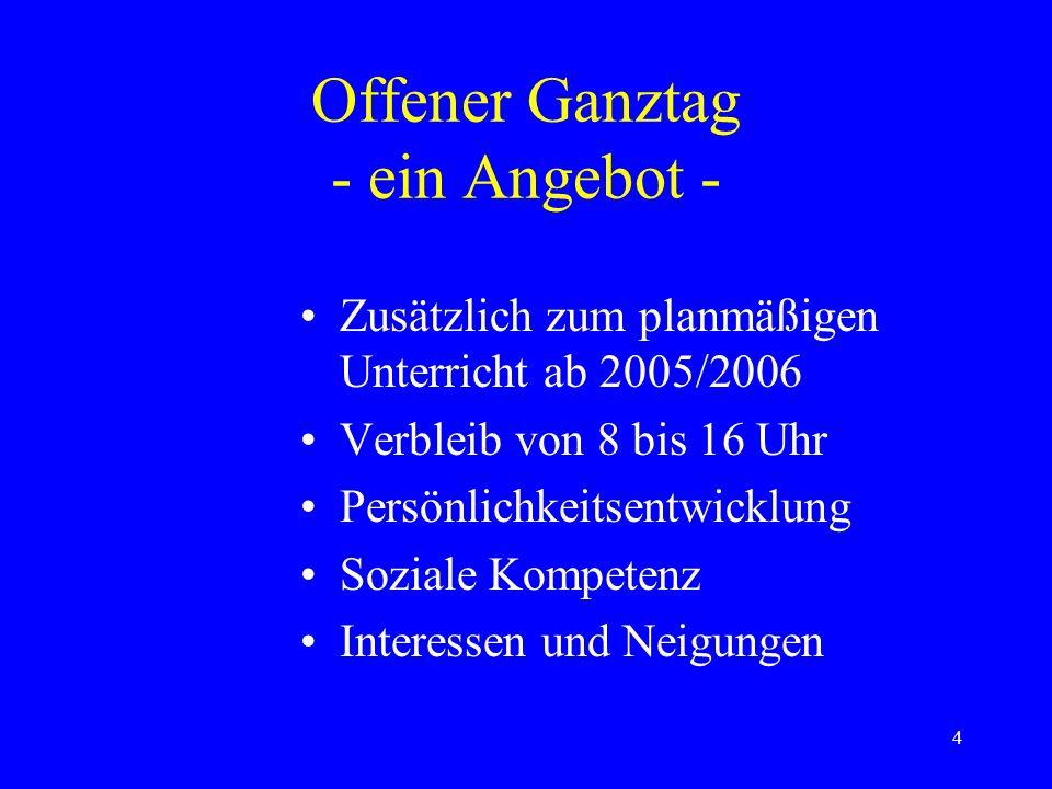 4 Offener Ganztag - ein Angebot - Zusätzlich zum planmäßigen Unterricht ab 2005/2006 Verbleib von 8 bis 16 Uhr Persönlichkeitsentwicklung Soziale Kompetenz Interessen und Neigungen